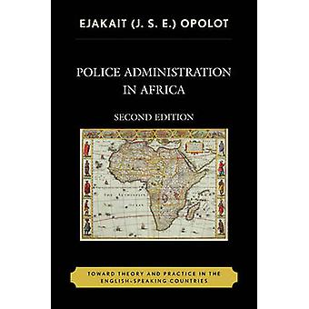 Police Administration in Africa Toward Theory and Practice in the EnglishSpeaking Countries by Opolot & Ejakait