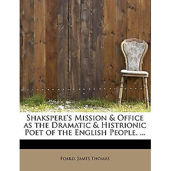 Shaksperes Mission  Office as the Dramatic  Histrionic Poet of the English People. ... by Thomas & Foard & James