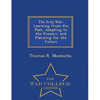The Iraq War Learning from the Past Adapting to the Present and Planning for the Future  War College Series by Mockaitis & Thomas R.