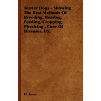 Terrier Dogs  Showing the Best Methods of Breeding Rearing Feeding Cropping Physicing Cure of Diseases Etc. by James & Ed