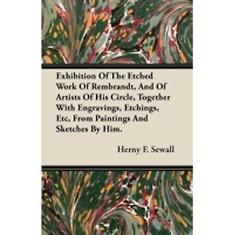 Exhibition Of The Etched Work Of Rembrandt And Of Artists Of His Circle Together With Engravings Etchings Etc From Paintings And Sketches By Him by Sewall & Herny F.