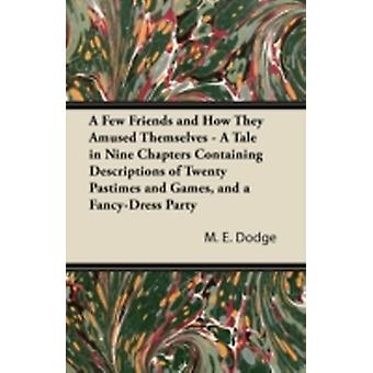 A Few Friends and How They Amused Themselves  A Tale in Nine Chapters Containing Descriptions of Twenty Pastimes and Games and a FancyDress Party by Dodge & M. E.