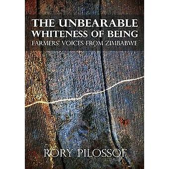 The Unbearable Whiteness of Being. Farmers Voices from Zimbabwe by Pilossof & Rory