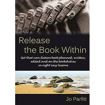Release the Book Within Get that nonfiction book planned written edited and on the bookshelves in eight easy lessons by Parfitt & Jo