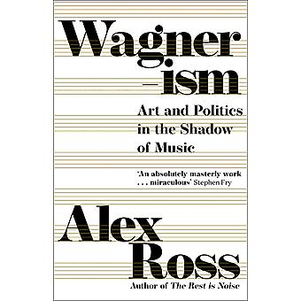 Wagnerism  Art and Politics in the Shadow of Music by Alex Ross