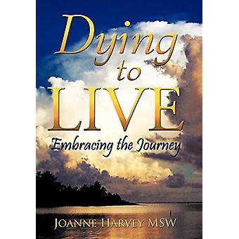 Dying To Live - Embracing The Journey by Joanne Harvey MSW - 978145204