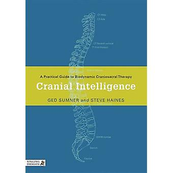 Cranial Intelligence  A Practical Guide to Biodynamic Craniosacral Therapy by Ged Sumner & Steve Haines