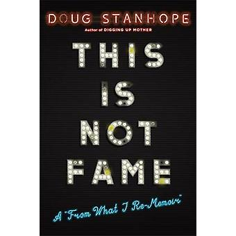 This Is Not Fame - A 'From What I Re-Memoir' by Doug Stanhope - 978030