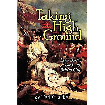Taking the High Ground  How Boston Broke the British Grip by Clarke & Ted