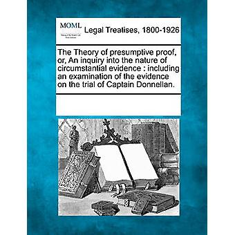 The Theory of presumptive proof or An inquiry into the nature of circumstantial evidence  including an examination of the evidence on the trial of Captain Donnellan. by Multiple Contributors & See Notes