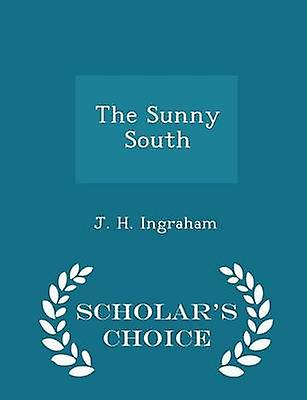 The Sunny South  Scholars Choice Edition by Ingraham & J. H.