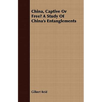 China Captive or Free a Study of Chinas Entanglements by Reid & Gilbert