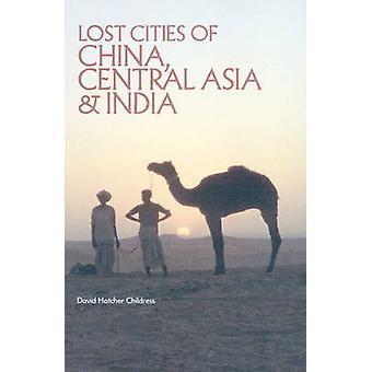 Lost Cities of China - Central Asia and India by David Hatcher Childr