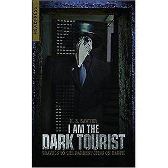 I Am The Dark Tourist - Travels to the Darkest Sites on Earth by I Am