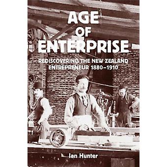 Age of Enterprise - rediscovering the New Zealand Entrepreneur 1880-19