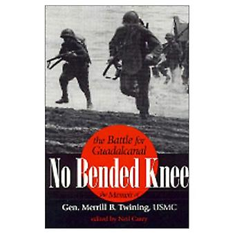 No Bended Knee : The Battle for Guadalcanal: The Memoir of Gen. Merrill B. Twining
