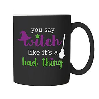 You Say Witch Like It's A Bad Thing, Mug - Halloween Cup Gift
