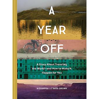 Year Off A Story about Traveling the World  and How to Mak by Alexandra Brown