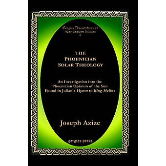 The Phoenician Solar Theology An Investigation Into the Phoenician Opinion of the Sun Found in Julians Hymn to King Helios by Azize & Joseph