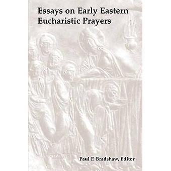 Essays on Early Eastern Eucharistic Prayers by Bradshaw & Paul F.