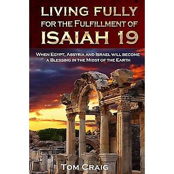 Living Fully for the Fulfillment of Isaiah 19 When Egypt Assyria and Israel Will Become a Blessing in the Midst of the Earth by Craig & Tom