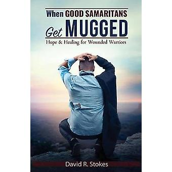 When Good Samaritans Get Mugged Hope and Healing for Wounded Warriors by Stokes & David R.