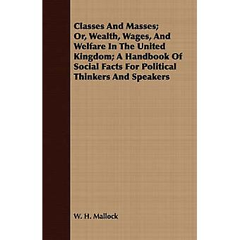 Classes and Masses Or Wealth Wages and Welfare in the United Kingdom A Handbook of Social Facts for Political Thinkers and Speakers by Mallock & W. H.