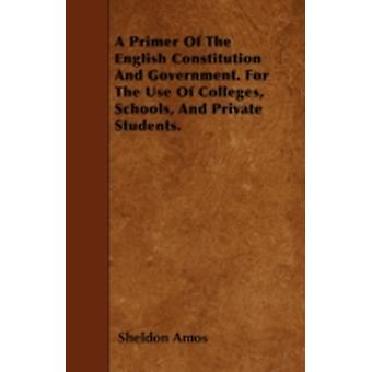 A Primer Of The English Constitution And Government. For The Use Of Colleges Schools And Private Students. by Amos & Sheldon