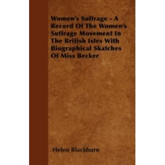 Womens Suffrage  A Record Of The Womens Suffrage Movement In The British Isles With Biographical Skatches Of Miss Becker by Blackburn & Helen