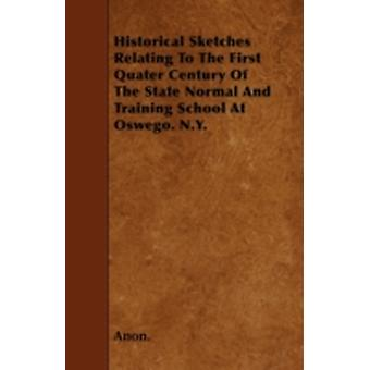 Historical Sketches Relating To The First Quater Century Of The State Normal And Training School At Oswego. N.Y. by Anon.