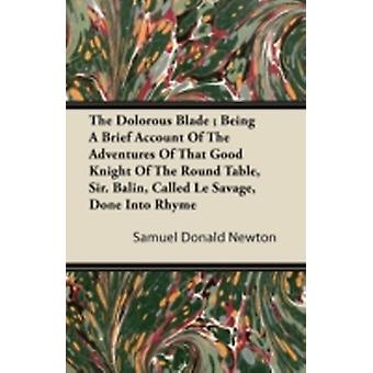 The Dolorous Blade  Being A Brief Account Of The Adventures Of That Good Knight Of The Round Table Sir. Balin Called Le Savage Done Into Rhyme by Newton & Samuel Donald