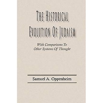 The Historical Evolution of Judaism With Comparisons To  Other Systems Of Thought by Oppenheim & Samuel A.