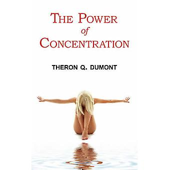 The Power of Concentration  Complete Text of Dumonts Classic by Dumont & Theron Q.