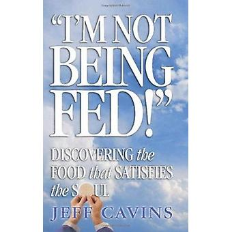 I'm Not Being Fed - Discovering the Food That Satisfies the Soul by Je