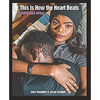 This Is How The Heart Beats - LGBTQ East Africa by Jake Naughton - 978