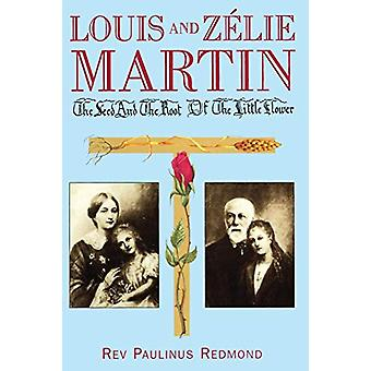 Louis and Zelie Martin - The Seed and the Root of the Little Flower by