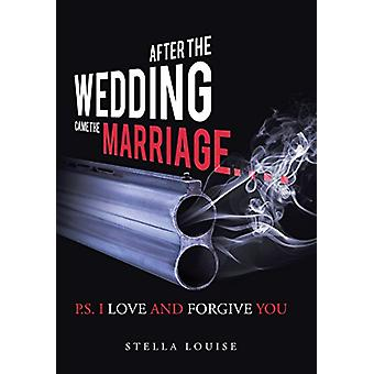 After the Wedding Came the Marriage - P.S. I Love and Forgive You by S