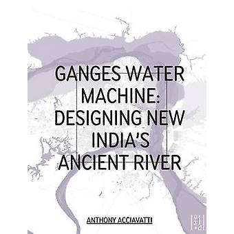 Ganges Water Machine Designing New Indias Ancient River by Anthony Acciavatti