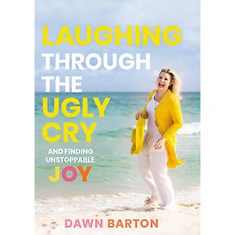Laughing Through the Ugly Cry by Dawn Barton