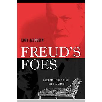 Freuds Foes Psychoanalysis Science and Resistance by Jacobsen & Kurt