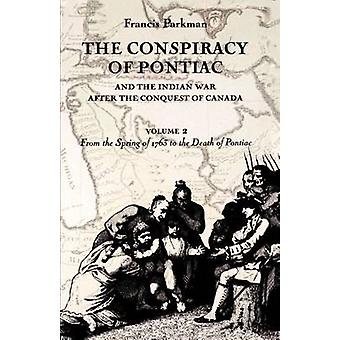 The Conspiracy of Pontiac and the Indian War after the Conquest of Canada volume 2 From the Spring of 1763 to the Death of Pontiac by Parkman & Francis