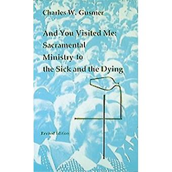 And You Visited Me Sacramental Ministry to the Sick Revised Edition by Gusmer & Charles W.