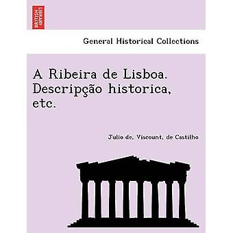 A Ribeira de Lisboa. Descripcao historica etc. by Castilho & Julio de & Viscount & de