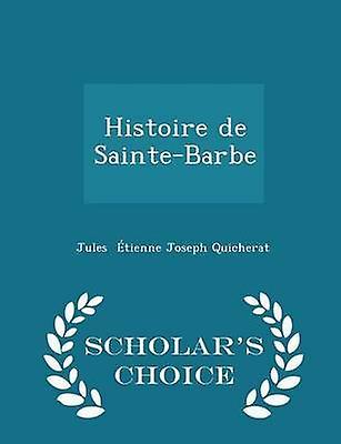 Histoire de SainteBarbe  Scholars Choice Edition by tienne Joseph Quicherat & Jules