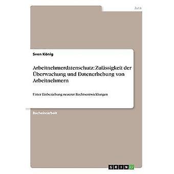 Arbeitnehmerdatenschutz Zulssigkeit der berwachung und Datenerhebung von ArbeitnehmernUnter Einbeziehung neuerer Rechtsentwicklungen door Knig & Sven
