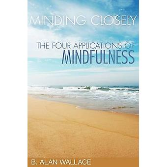 Minding Closely - The Four Applications of Mindfulness by B. Alan Wall