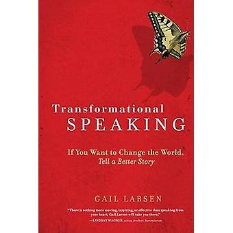 Transformational Speaking - If You Want to Change the World - Tell a B
