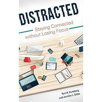 Distracted - Staying Connected Without Losing Focus by Terri R. Kurtzb