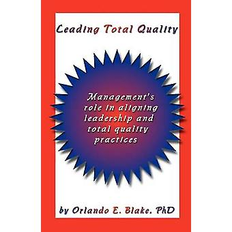 Leading Total Quality Managements Role in Aligning Leadership  Total Quality Practice by Blake PhD & Orlando E.