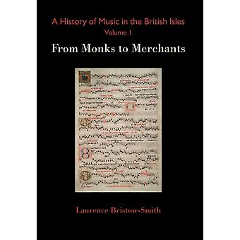 A History of Music in the British Isles Volume 1 From Monks to Merchants by BristowSmith & Laurence
